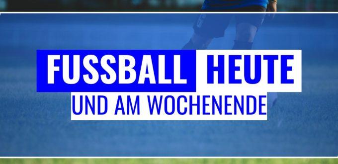 Fussball heute und am Wochenende