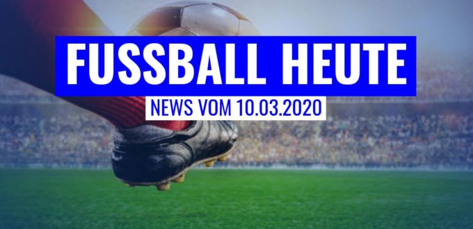 Fussball heute am 10.03.20